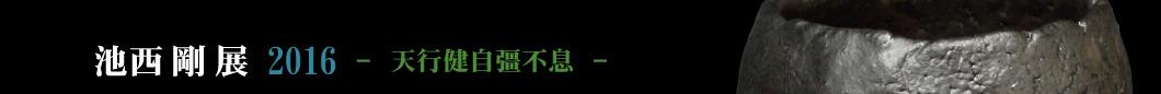 池西剛展2016 天行健 自彊不息